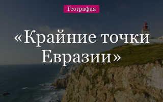 Крайние точки Евразии: северная/восточная/южная/западная, островные и материковые. Кто открыл, координаты, фото